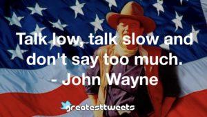 Talk low, talk slow and don't say too much. - John Wayne