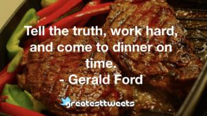 Tell the truth, work hard, and come to dinner on time. - Gerald Ford