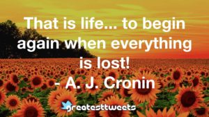That is life... to begin again when everything is lost! - A. J. Cronin