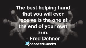 The best helping hand that you will ever receive is the one at the end of your own arm. - Fred Dehner