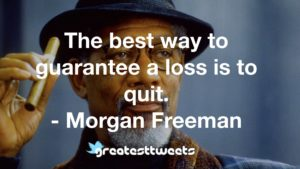 The best way to guarantee a loss is to quit. - Morgan Freeman