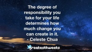 The degree of responsibility you take for your life determines how much change you can create in it. - Celeste Chua