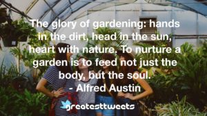 The glory of gardening: hands in the dirt, head in the sun, heart with nature. To nurture a garden is to feed not just the body, but the soul. - Alfred Austin