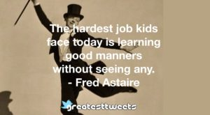 The hardest job kids face today is learning good manners without seeing any. - Fred Astaire