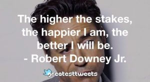 The higher the stakes, the happier I am, the better I will be. - Robert Downey Jr.