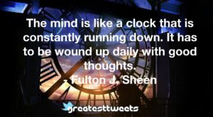 The mind is like a clock that is constantly running down. It has to be wound up daily with good thoughts. - Fulton J. Sheen