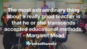 The most extraordinary thing about a really good teacher is that he or she transcends accepted educational methods. - Margaret Mead