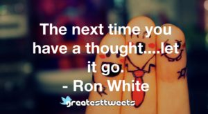 The next time you have a thought....let it go. - Ron White