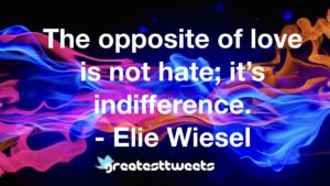 The opposite of love is not hate; it's indifference. - Elie Wiesel