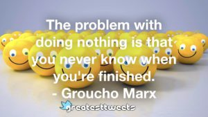 The problem with doing nothing is that you never know when you're finished. - Groucho Marx
