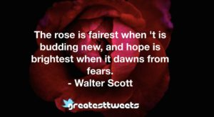 The rose is fairest when 't is budding new, and hope is brightest when it dawns from fears. - Walter Scott