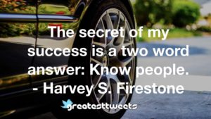 The secret of my success is a two word answer: Know people. - Harvey S. Firestone
