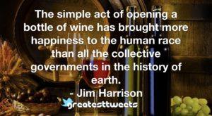 The simple act of opening a bottle of wine has brought more happiness to the human race than all the collective governments in the history of earth. - Jim Harrison