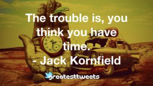 The trouble is, you think you have time. - Jack Kornfield