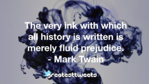 The very ink with which all history is written is merely fluid prejudice. - Mark Twain