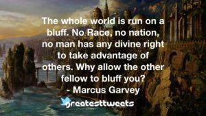 The whole world is run on a bluff. No Race, no nation, no man has any divine right to take advantage of others. Why allow the other fellow to bluff you? - Marcus Garvey