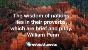 The wisdom of nations lies in their proverbs, which are brief and pithy. - William Penn