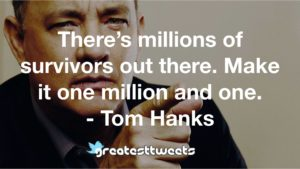 There's millions of survivors out there. Make it one million and one. - Tom Hanks