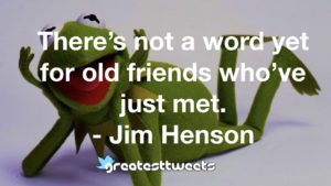 There's not a word yet for old friends who've just met. - Jim Henson