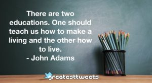There are two educations. One should teach us how to make a living and the other how to live.