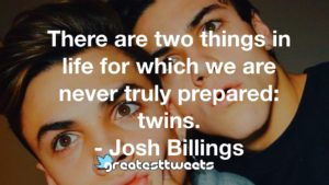 There are two things in life for which we are never truly prepared: twins. - Josh Billings
