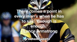 There comes a point in every man's when he has to say; 'Enough is enough.' - Lance Armstrong