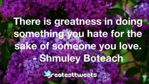 There is greatness in doing something you hate for the sake of someone you love. - Shmuley Boteach