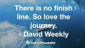 There is no finish line. So love the journey. - David Weekly