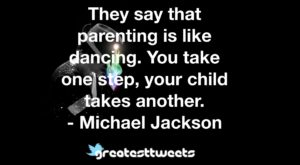 They say that parenting is like dancing. You take one step, your child takes another. - Michael Jackson