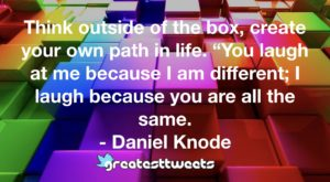 "Think outside of the box, create your own path in life. ""You laugh at me because I am different; I laugh because you are all the same. - Daniel Knode"