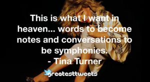 This is what I want in heaven... words to become notes and conversations to be symphonies. - Tina Turner