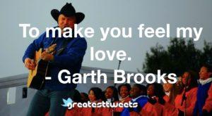 To make you feel my love. - Garth Brooks
