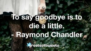 To say goodbye is to die a little. - Raymond Chandler