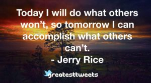 Today I will do what others won't, so tomorrow I can accomplish what others can't. - Jerry Rice