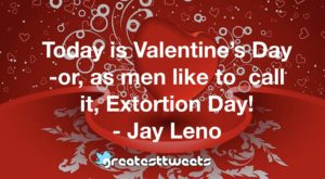 Today is Valentine's Day -or, as men like to call it, Extortion Day! - Jay Leno