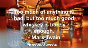 Too much of anything is bad, but too much good whiskey is barely enough. - Mark Twain
