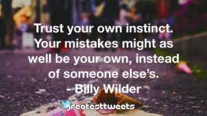 Trust your own instinct. Your mistakes might as well be your own, instead of someone else's. - Billy Wilder