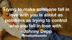 Trying to make someone fall in love with you is about as pointless as trying to control who you fall in love with. - Johnny Depp