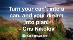 Turn your can't into a can, and your dream into plan! - Cris Nikolov