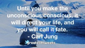 Until you make the unconscious conscious, it will direct your life, and you will call it fate. - Carl Jung