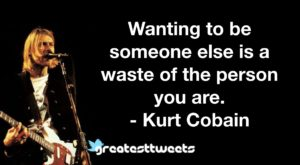 Wanting to be someone else is a waste of the person you are. - Kurt Cobain
