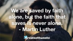 We are saved by faith alone, but the faith that saves is never alone. - Martin Luther