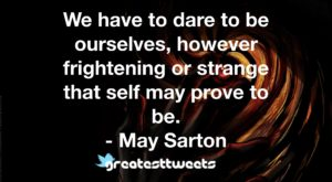 We have to dare to be ourselves, however frightening or strange that self may prove to be. - May Sarton