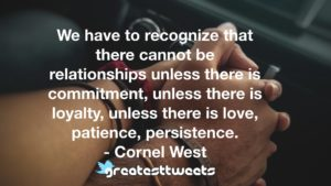 We have to recognize that there cannot be relationships unless there is commitment, unless there is loyalty, unless there is love, patience, persistence. - Cornel West