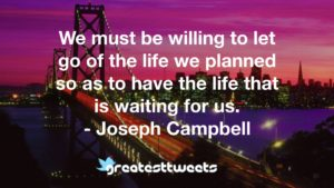 We must be willing to let go of the life we planned so as to have the life that is waiting for us. - Joseph Campbell
