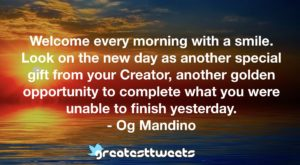 Welcome every morning with a smile. Look on the new day as another special gift from your Creator, another golden opportunity to complete what you were unable to finish yesterday. - Og Mandino