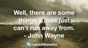 Well, there are some things a man just can't run away from. - John Wayne