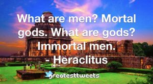 What are men? Mortal gods. What are gods? Immortal men. - Heraclitus