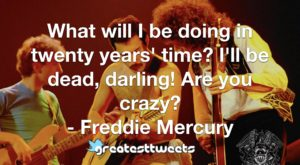 What will I be doing in twenty years' time? I'll be dead, darling! Are you crazy? - Freddie Mercury