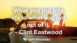 What you put into life is what you get out of it. - Clint Eastwood